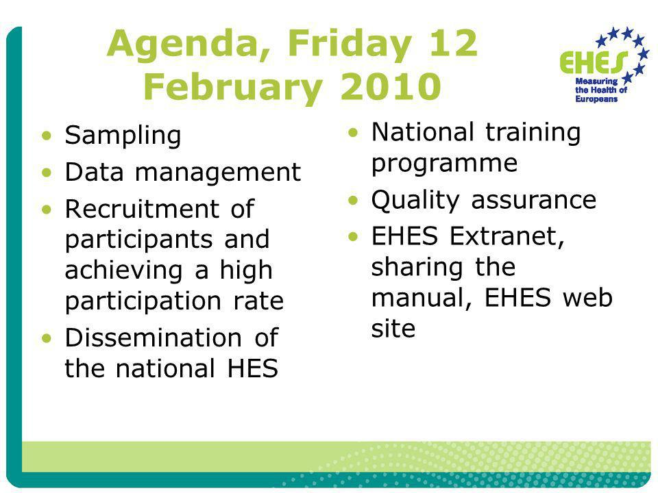 Agenda, Friday 12 February 2010 Sampling Data management Recruitment of participants and achieving a high participation rate Dissemination of the national HES National training programme Quality assurance EHES Extranet, sharing the manual, EHES web site