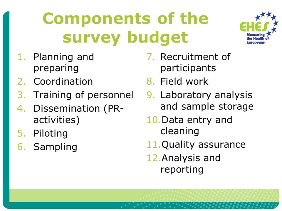 Components of the survey budget 1.Planning and preparing 2.Coordination 3.Training of personnel 4.Dissemination (PR- activities) 5.Piloting 6.Sampling 7.Recruitment of participants 8.Field work 9.Laboratory analysis and sample storage 10.Data entry and cleaning 11.Quality assurance 12.Analysis and reporting