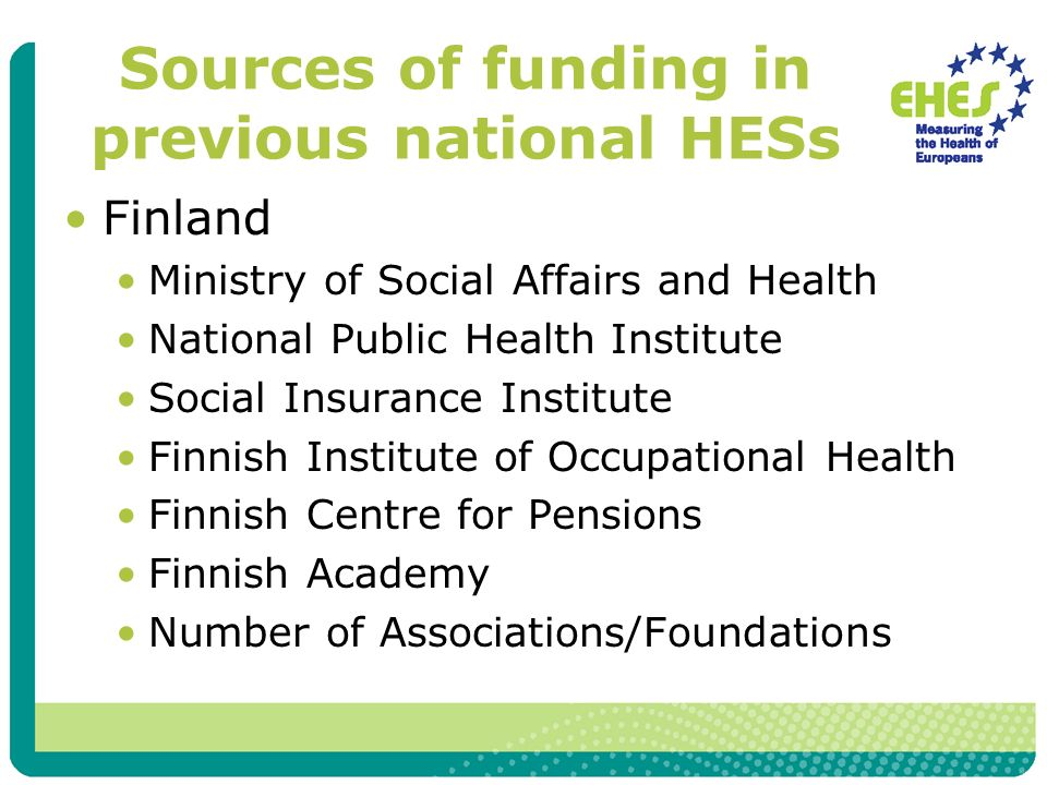 Sources of funding in previous national HESs Finland Ministry of Social Affairs and Health National Public Health Institute Social Insurance Institute Finnish Institute of Occupational Health Finnish Centre for Pensions Finnish Academy Number of Associations/Foundations