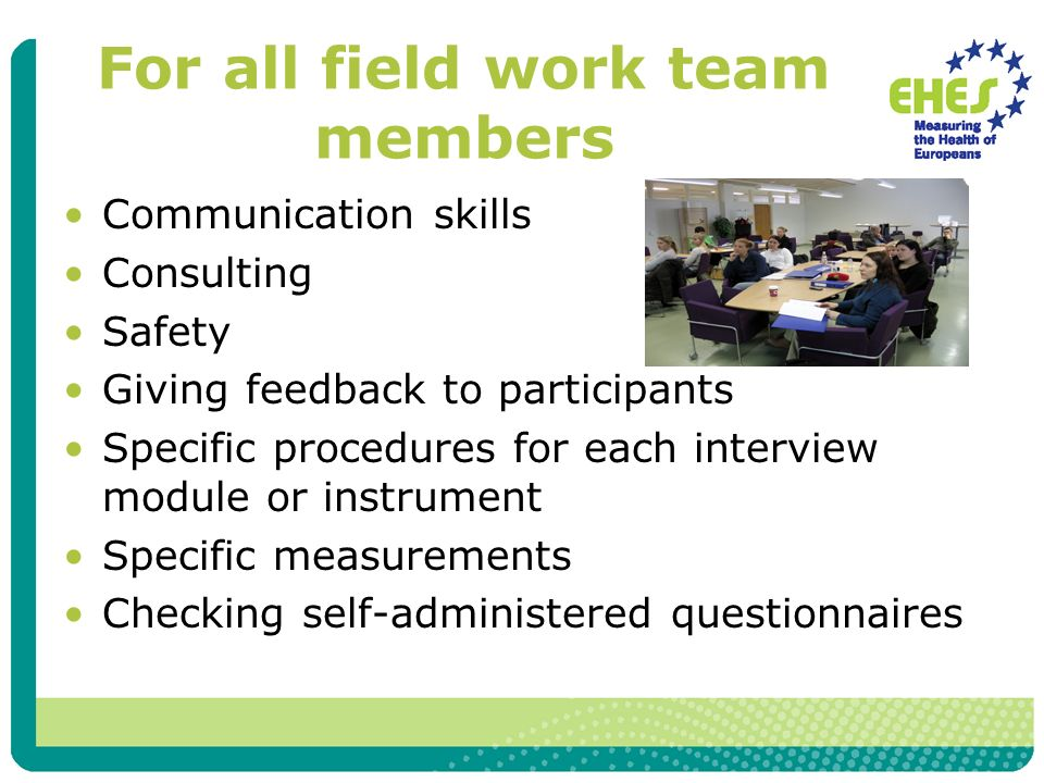 For all field work team members Communication skills Consulting Safety Giving feedback to participants Specific procedures for each interview module or instrument Specific measurements Checking self-administered questionnaires