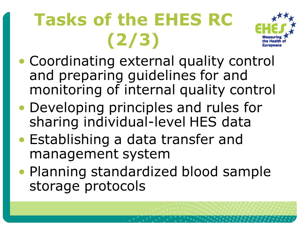 Tasks of the EHES RC (2/3) Coordinating external quality control and preparing guidelines for and monitoring of internal quality control Developing principles and rules for sharing individual-level HES data Establishing a data transfer and management system Planning standardized blood sample storage protocols
