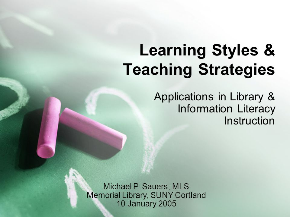 Learning Styles & Teaching Strategies Applications in Library & Information Literacy Instruction Michael P.