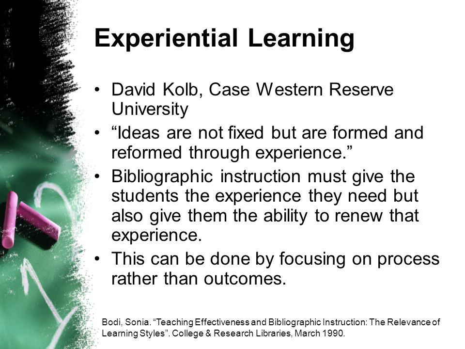 Experiential Learning David Kolb, Case Western Reserve University Ideas are not fixed but are formed and reformed through experience.