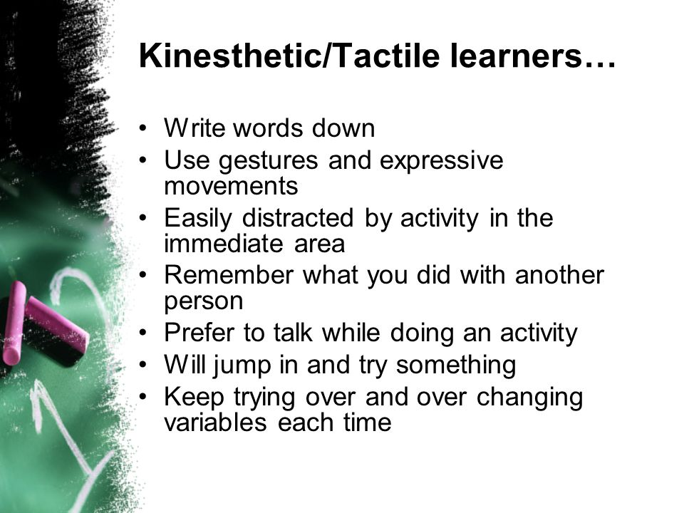 Kinesthetic/Tactile learners… Write words down Use gestures and expressive movements Easily distracted by activity in the immediate area Remember what you did with another person Prefer to talk while doing an activity Will jump in and try something Keep trying over and over changing variables each time