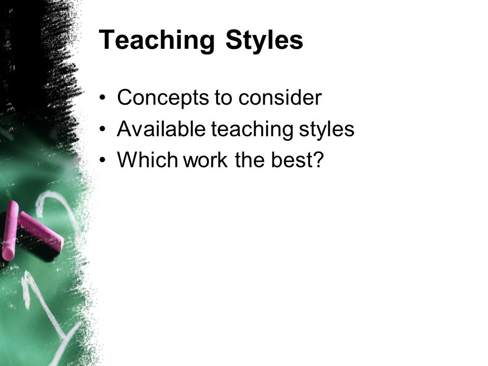 Teaching Styles Concepts to consider Available teaching styles Which work the best