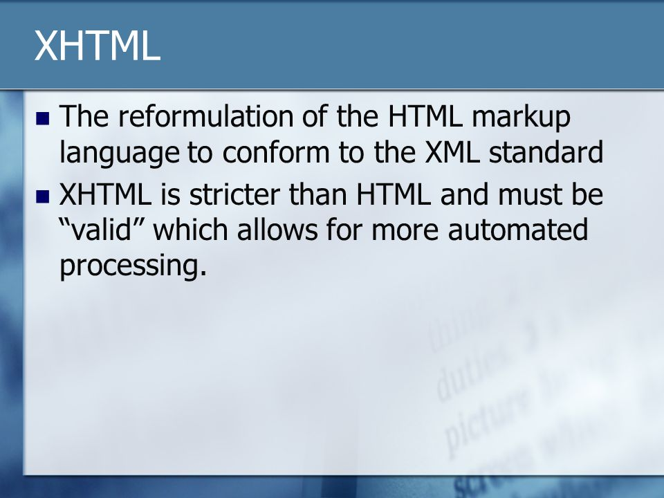 XHTML The reformulation of the HTML markup language to conform to the XML standard XHTML is stricter than HTML and must be valid which allows for more automated processing.