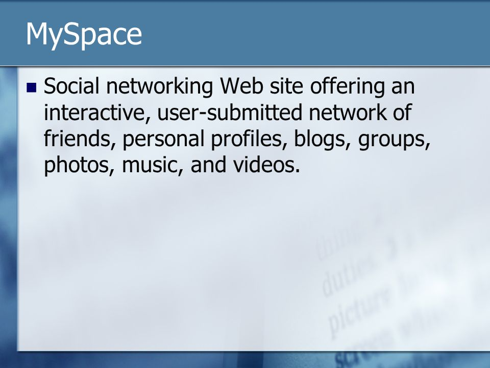 MySpace Social networking Web site offering an interactive, user-submitted network of friends, personal profiles, blogs, groups, photos, music, and videos.