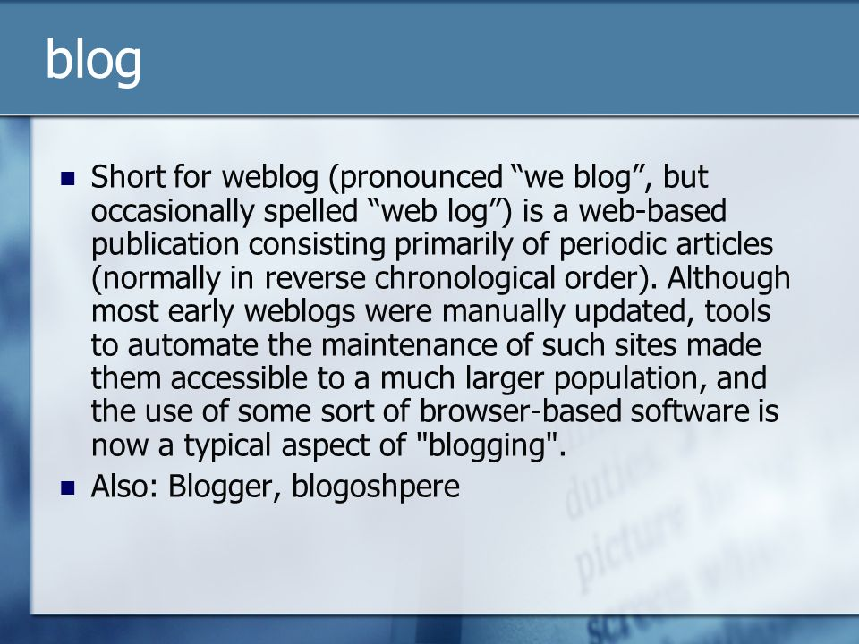 blog Short for weblog (pronounced we blog, but occasionally spelled web log) is a web-based publication consisting primarily of periodic articles (normally in reverse chronological order).
