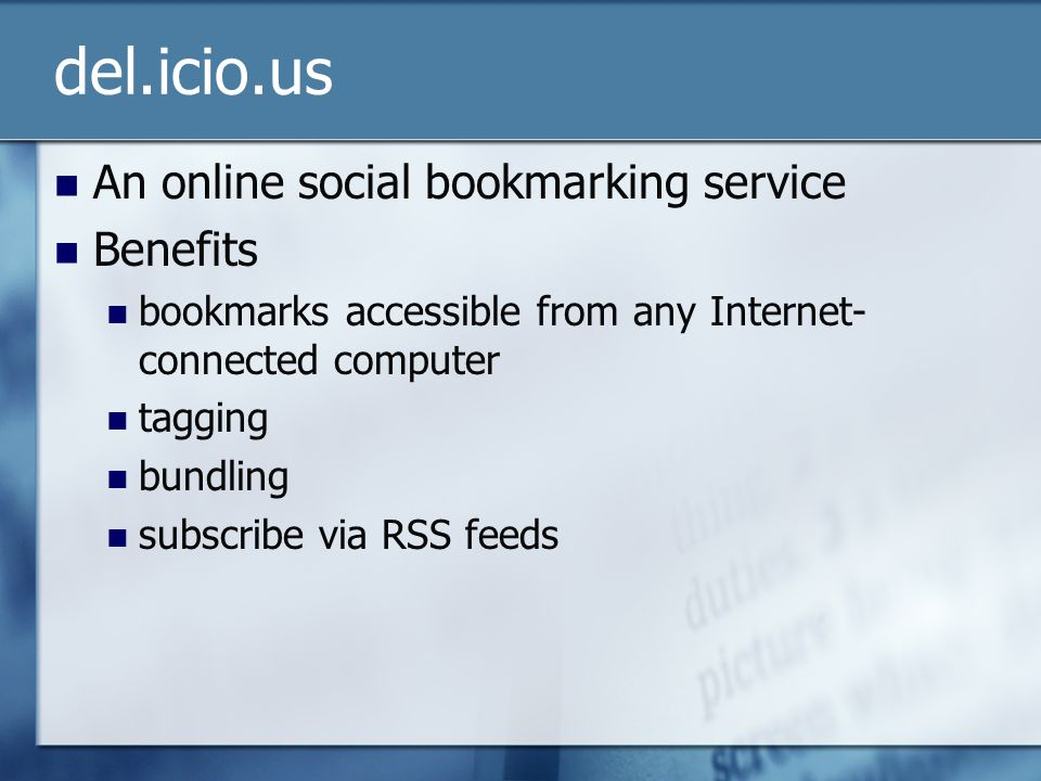 del.icio.us An online social bookmarking service Benefits bookmarks accessible from any Internet- connected computer tagging bundling subscribe via RSS feeds