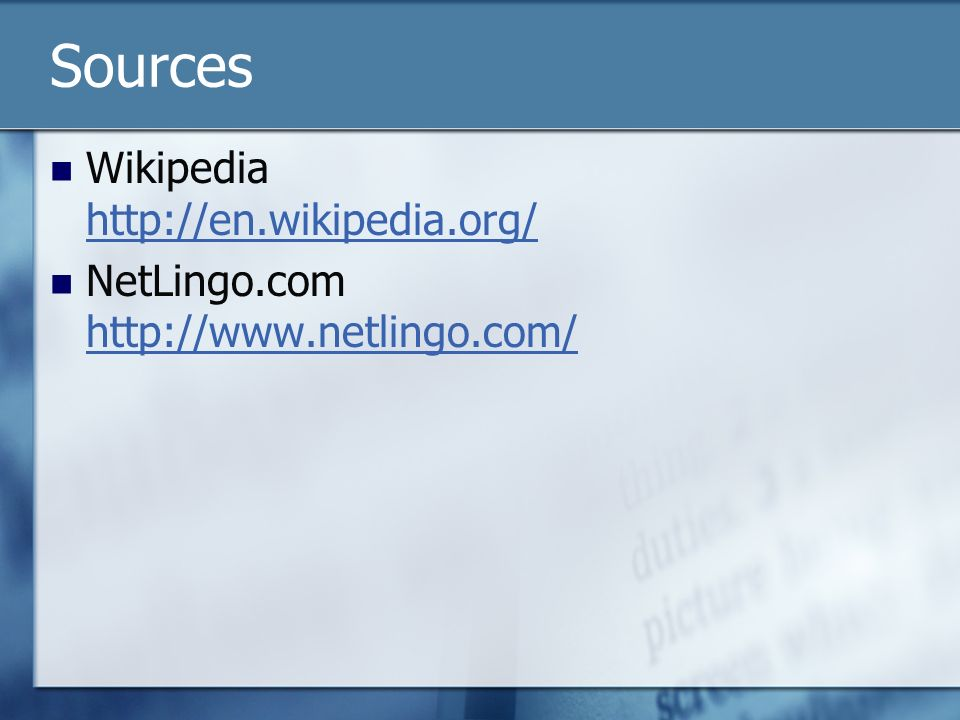 Sources Wikipedia http://en.wikipedia.org/ http://en.wikipedia.org/ NetLingo.com http://www.netlingo.com/ http://www.netlingo.com/