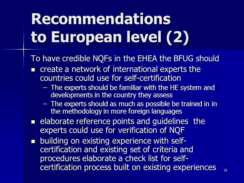 21 Recommendations to European level (2) To have credible NQFs in the EHEA the BFUG should create a network of international experts the countries could use for self-certification create a network of international experts the countries could use for self-certification –The experts should be familiar with the HE system and developments in the country they assess –The experts should as much as possible be trained in in the methodology in more foreign languages elaborate reference points and guidelines the experts could use for verification of NQF elaborate reference points and guidelines the experts could use for verification of NQF building on existing experience with self- certification and existing set of criteria and procedures elaborate a check list for self- certification process built on existing experiences building on existing experience with self- certification and existing set of criteria and procedures elaborate a check list for self- certification process built on existing experiences