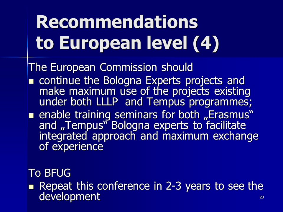 23 Recommendations to European level (4) The European Commission should continue the Bologna Experts projects and make maximum use of the projects existing under both LLLP and Tempus programmes; continue the Bologna Experts projects and make maximum use of the projects existing under both LLLP and Tempus programmes; enable training seminars for both Erasmus and Tempus Bologna experts to facilitate integrated approach and maximum exchange of experience enable training seminars for both Erasmus and Tempus Bologna experts to facilitate integrated approach and maximum exchange of experience To BFUG Repeat this conference in 2-3 years to see the development Repeat this conference in 2-3 years to see the development