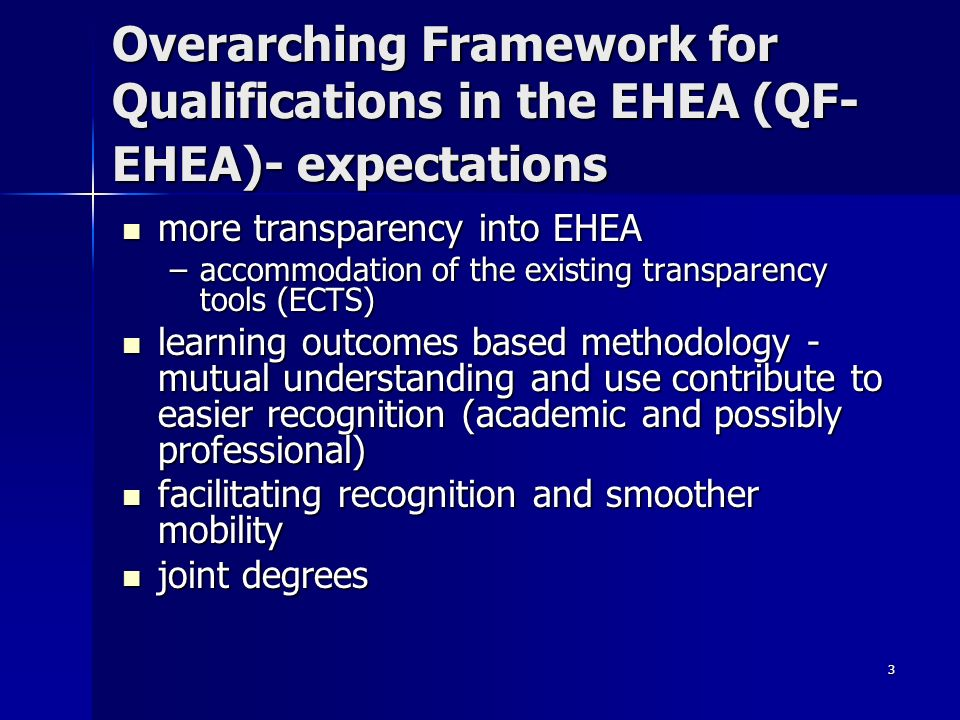3 Overarching Framework for Qualifications in the EHEA (QF- EHEA)- expectations more transparency into EHEA more transparency into EHEA –accommodation of the existing transparency tools (ECTS) learning outcomes based methodology - mutual understanding and use contribute to easier recognition (academic and possibly professional) learning outcomes based methodology - mutual understanding and use contribute to easier recognition (academic and possibly professional) facilitating recognition and smoother mobility facilitating recognition and smoother mobility joint degrees joint degrees