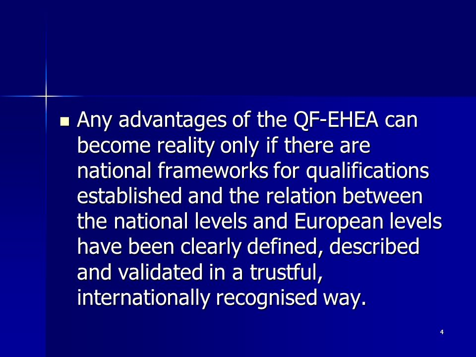 4 Any advantages of the QF-EHEA can become reality only if there are national frameworks for qualifications established and the relation between the national levels and European levels have been clearly defined, described and validated in a trustful, internationally recognised way.