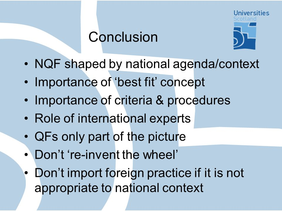Conclusion NQF shaped by national agenda/context Importance of best fit concept Importance of criteria & procedures Role of international experts QFs only part of the picture Dont re-invent the wheel Dont import foreign practice if it is not appropriate to national context