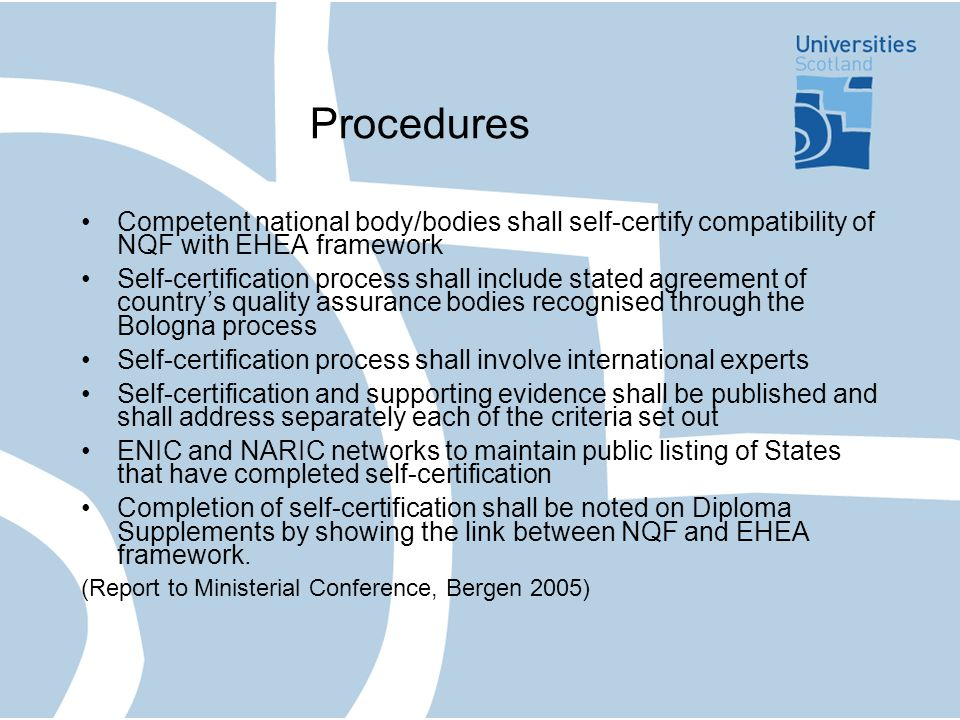 Procedures Competent national body/bodies shall self-certify compatibility of NQF with EHEA framework Self-certification process shall include stated agreement of countrys quality assurance bodies recognised through the Bologna process Self-certification process shall involve international experts Self-certification and supporting evidence shall be published and shall address separately each of the criteria set out ENIC and NARIC networks to maintain public listing of States that have completed self-certification Completion of self-certification shall be noted on Diploma Supplements by showing the link between NQF and EHEA framework.