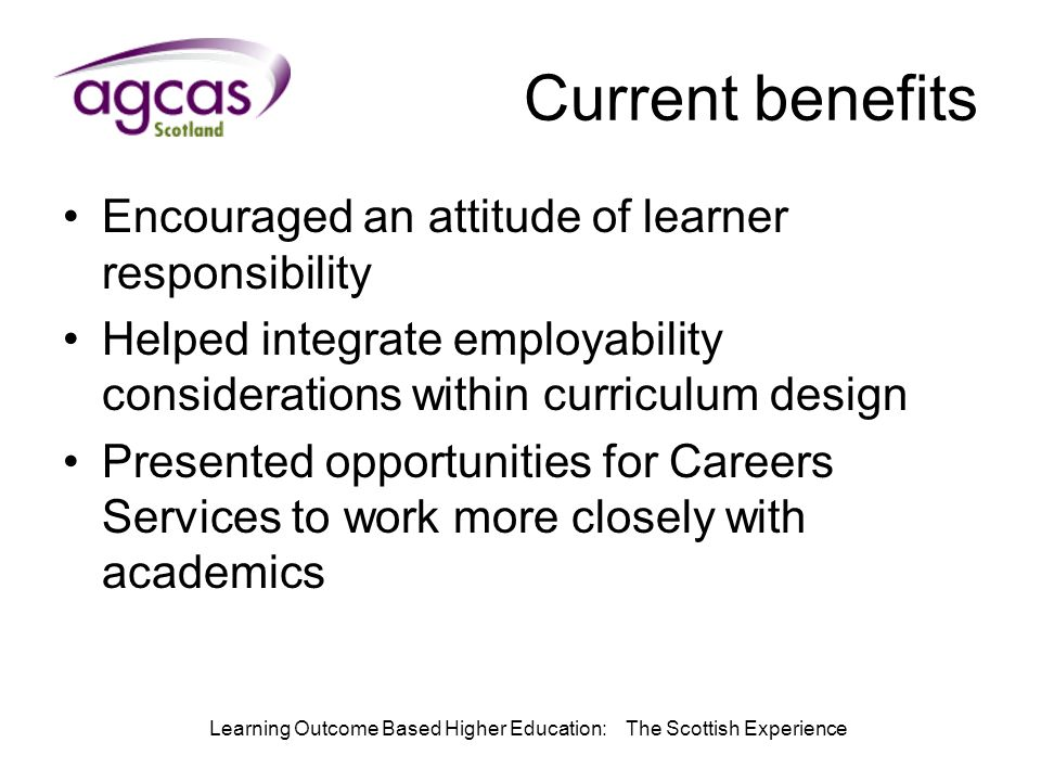 Learning Outcome Based Higher Education: The Scottish Experience Current benefits Encouraged an attitude of learner responsibility Helped integrate employability considerations within curriculum design Presented opportunities for Careers Services to work more closely with academics
