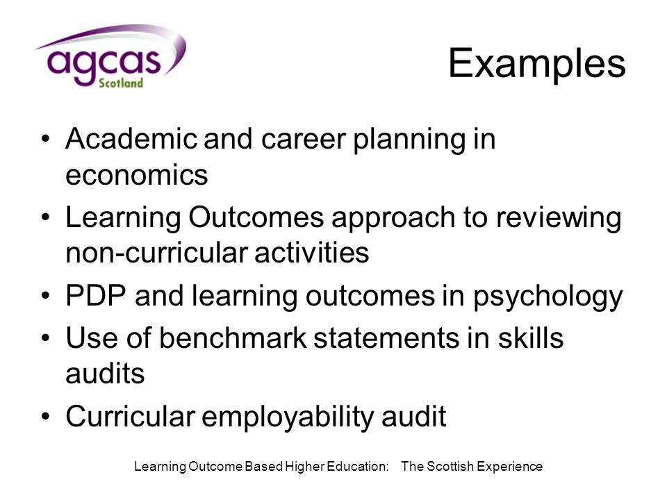 Learning Outcome Based Higher Education: The Scottish Experience Examples Academic and career planning in economics Learning Outcomes approach to reviewing non-curricular activities PDP and learning outcomes in psychology Use of benchmark statements in skills audits Curricular employability audit