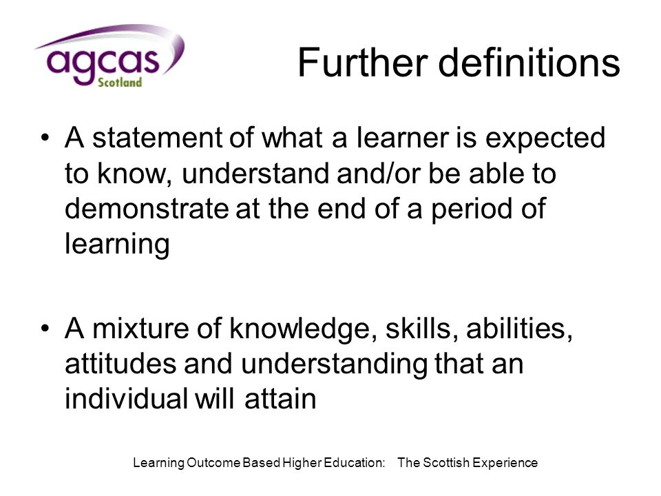 Learning Outcome Based Higher Education: The Scottish Experience Further definitions A statement of what a learner is expected to know, understand and/or be able to demonstrate at the end of a period of learning A mixture of knowledge, skills, abilities, attitudes and understanding that an individual will attain