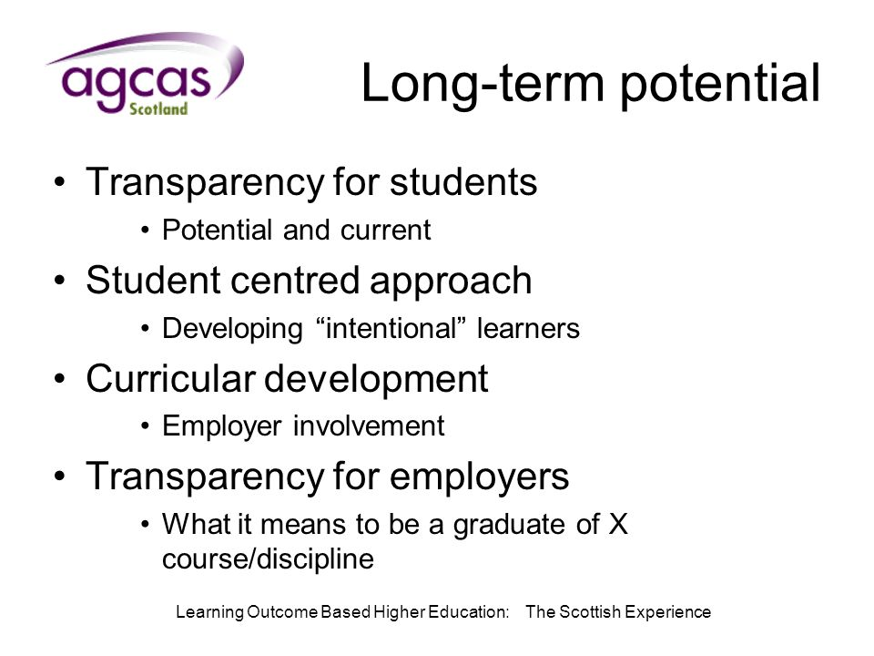 Learning Outcome Based Higher Education: The Scottish Experience Long-term potential Transparency for students Potential and current Student centred approach Developing intentional learners Curricular development Employer involvement Transparency for employers What it means to be a graduate of X course/discipline