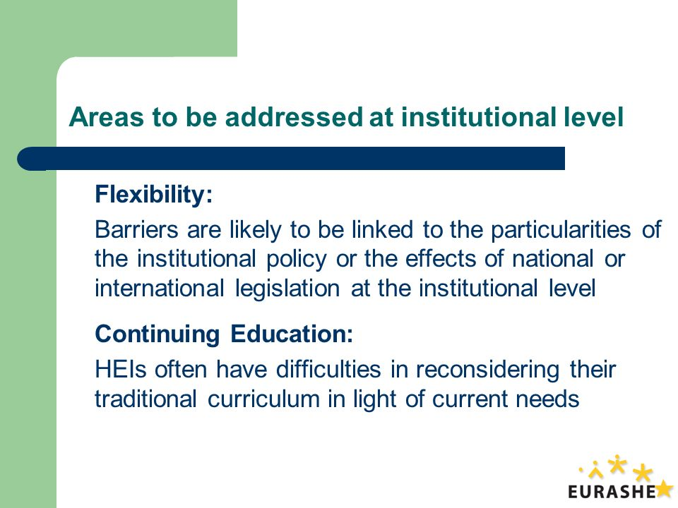 Areas to be addressed at institutional level Flexibility: Barriers are likely to be linked to the particularities of the institutional policy or the effects of national or international legislation at the institutional level Continuing Education: HEIs often have difficulties in reconsidering their traditional curriculum in light of current needs
