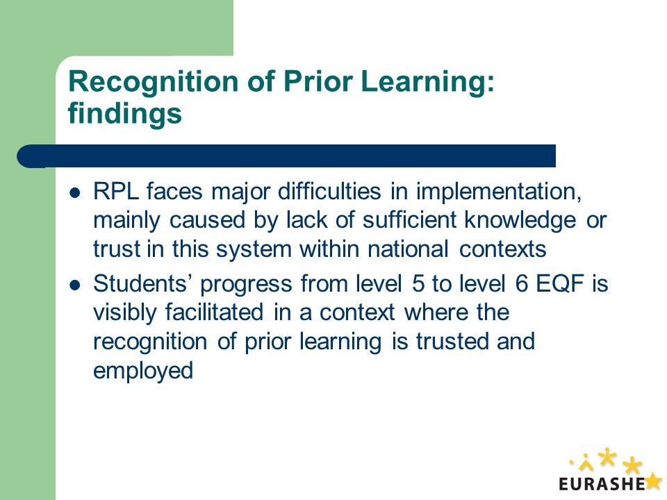 Recognition of Prior Learning: findings RPL faces major difficulties in implementation, mainly caused by lack of sufficient knowledge or trust in this system within national contexts Students progress from level 5 to level 6 EQF is visibly facilitated in a context where the recognition of prior learning is trusted and employed