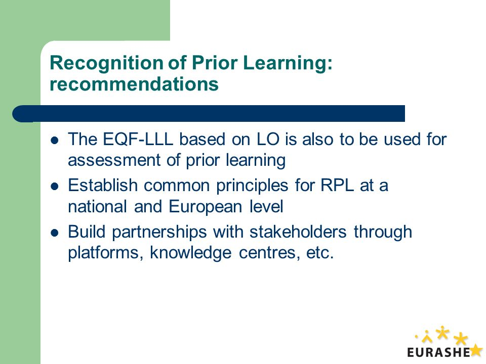 Recognition of Prior Learning: recommendations The EQF-LLL based on LO is also to be used for assessment of prior learning Establish common principles for RPL at a national and European level Build partnerships with stakeholders through platforms, knowledge centres, etc.