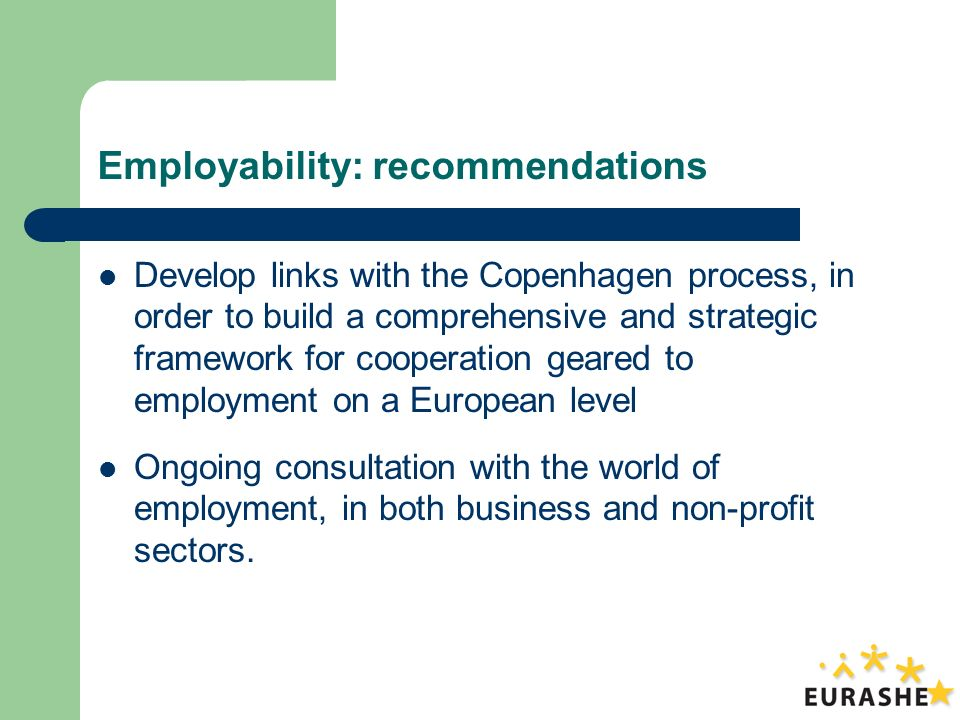 Employability: recommendations Develop links with the Copenhagen process, in order to build a comprehensive and strategic framework for cooperation geared to employment on a European level Ongoing consultation with the world of employment, in both business and non-profit sectors.