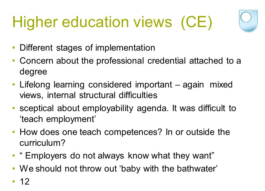 Higher education views (CE) Different stages of implementation Concern about the professional credential attached to a degree Lifelong learning considered important – again mixed views, internal structural difficulties sceptical about employability agenda.