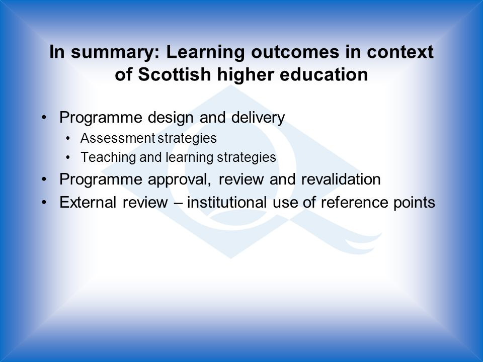 In summary: Learning outcomes in context of Scottish higher education Programme design and delivery Assessment strategies Teaching and learning strategies Programme approval, review and revalidation External review – institutional use of reference points
