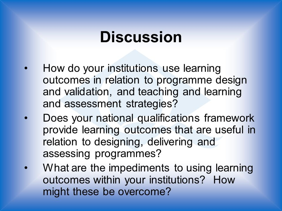 Discussion How do your institutions use learning outcomes in relation to programme design and validation, and teaching and learning and assessment strategies.