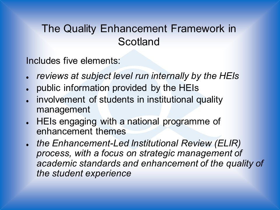 The Quality Enhancement Framework in Scotland Includes five elements: l reviews at subject level run internally by the HEIs l public information provided by the HEIs l involvement of students in institutional quality management l HEIs engaging with a national programme of enhancement themes l the Enhancement-Led Institutional Review (ELIR) process, with a focus on strategic management of academic standards and enhancement of the quality of the student experience