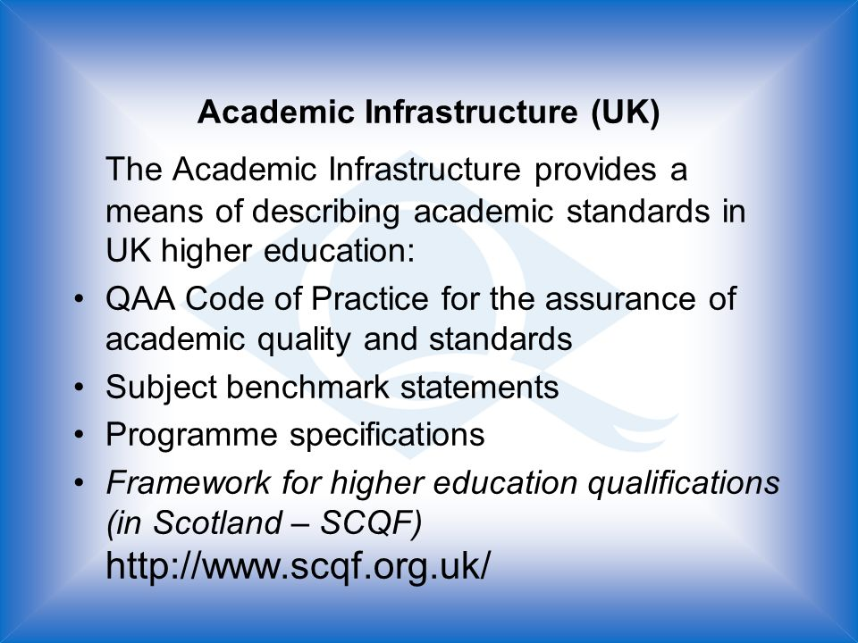 Academic Infrastructure (UK) The Academic Infrastructure provides a means of describing academic standards in UK higher education: QAA Code of Practice for the assurance of academic quality and standards Subject benchmark statements Programme specifications Framework for higher education qualifications (in Scotland – SCQF) http://www.scqf.org.uk/