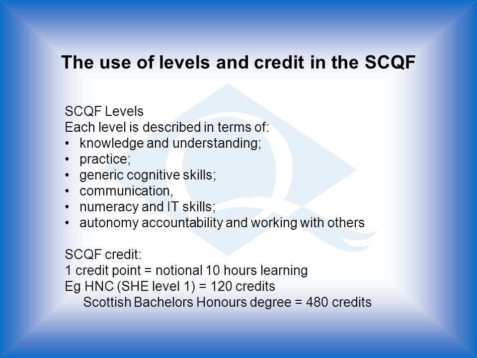 The use of levels and credit in the SCQF SCQF Levels Each level is described in terms of: knowledge and understanding; practice; generic cognitive skills; communication, numeracy and IT skills; autonomy accountability and working with others SCQF credit: 1 credit point = notional 10 hours learning Eg HNC (SHE level 1) = 120 credits Scottish Bachelors Honours degree = 480 credits