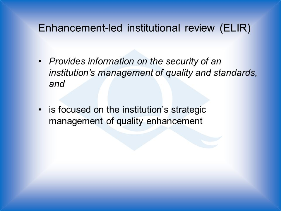 Enhancement-led institutional review (ELIR) Provides information on the security of an institutions management of quality and standards, and is focused on the institutions strategic management of quality enhancement