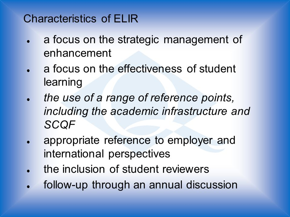 Characteristics of ELIR l a focus on the strategic management of enhancement l a focus on the effectiveness of student learning l the use of a range of reference points, including the academic infrastructure and SCQF l appropriate reference to employer and international perspectives l the inclusion of student reviewers l follow-up through an annual discussion