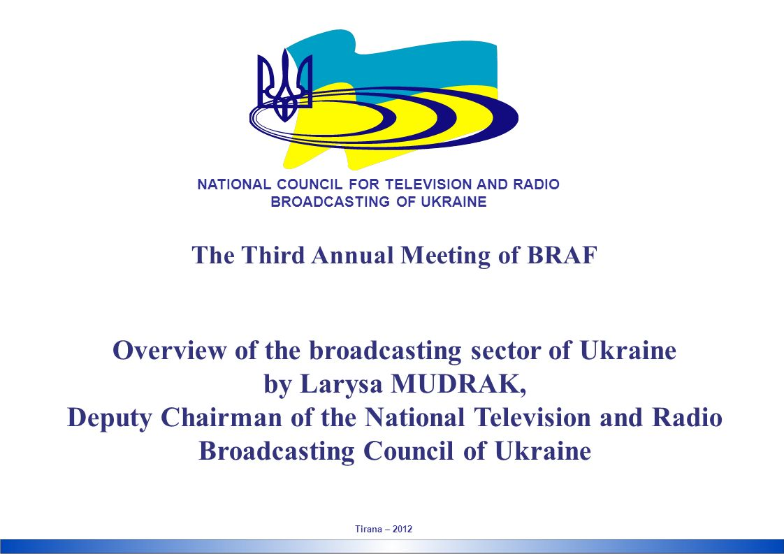 The Third Annual Meeting of BRAF Overview of the broadcasting sector of Ukraine by Larysa MUDRAK, Deputy Chairman of the National Television and Radio Broadcasting Council of Ukraine Tirana – 2012 NATIONAL COUNCIL FOR TELEVISION AND RADIO BROADCASTING OF UKRAINE