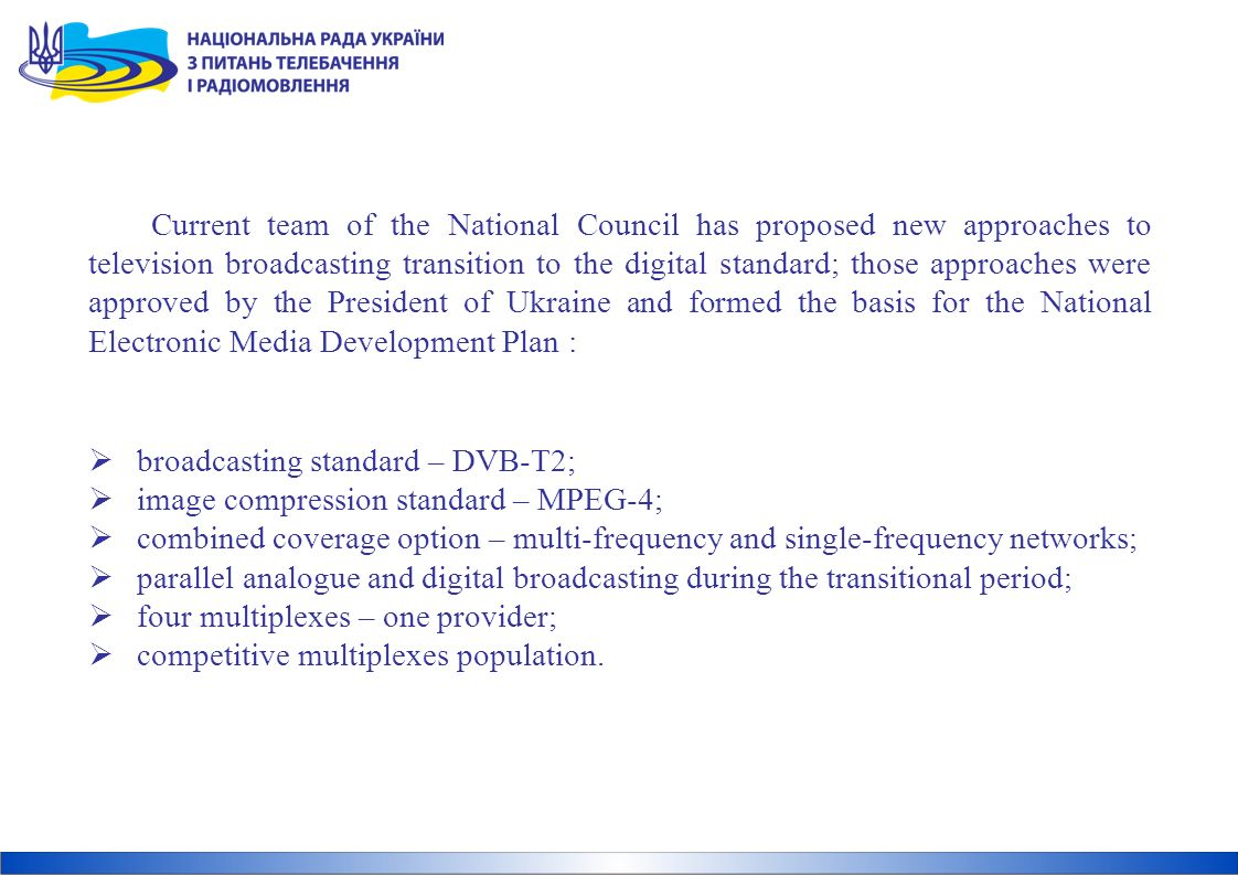 Current team of the National Council has proposed new approaches to television broadcasting transition to the digital standard; those approaches were approved by the President of Ukraine and formed the basis for the National Electronic Media Development Plan : broadcasting standard – DVB-T2; image compression standard – MPEG-4; combined coverage option – multi-frequency and single-frequency networks; parallel analogue and digital broadcasting during the transitional period; four multiplexes – one provider; competitive multiplexes population.