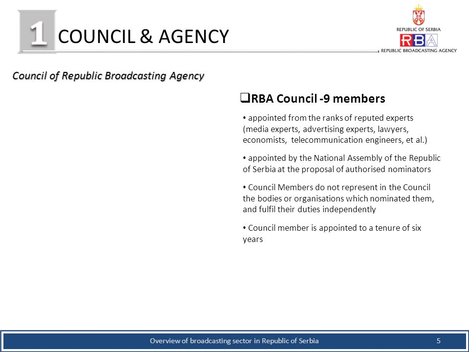 COUNCIL & AGENCY 5Overview of broadcasting sector in Republic of Serbia Council of Republic Broadcasting Agency RBA Council -9 members appointed from the ranks of reputed experts (media experts, advertising experts, lawyers, economists, telecommunication engineers, et al.) appointed by the National Assembly of the Republic of Serbia at the proposal of authorised nominators Council Members do not represent in the Council the bodies or organisations which nominated them, and fulfil their duties independently Council member is appointed to a tenure of six years