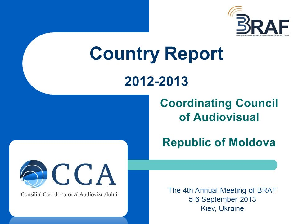 Coordinating Council of Audiovisual Republic of Moldova Country Report 2012-2013 The 4th Annual Meeting of BRAF 5-6 September 2013 Kiev, Ukraine