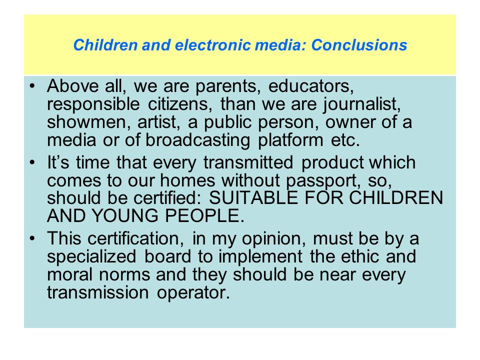 Children and electronic media: Conclusions Above all, we are parents, educators, responsible citizens, than we are journalist, showmen, artist, a public person, owner of a media or of broadcasting platform etc.