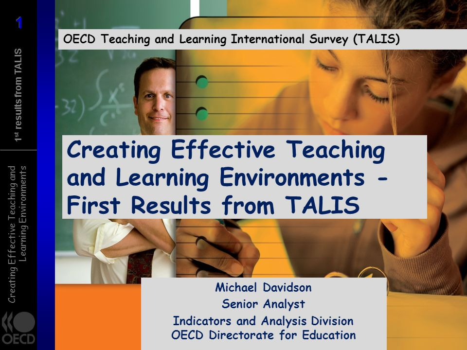Creating Effective Teaching and Learning Environments 1 st results from TALIS Creating Effective Teaching and Learning Environments - First Results from TALIS OECD Teaching and Learning International Survey (TALIS) Michael Davidson Senior Analyst Indicators and Analysis Division OECD Directorate for Education