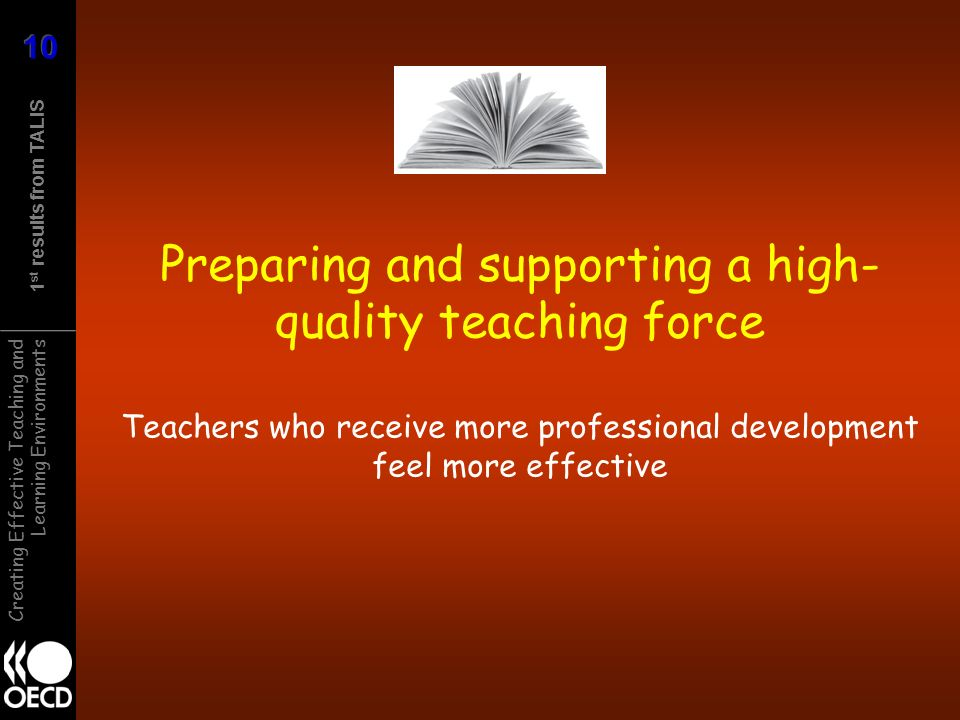 1 st results from TALIS Creating Effective Teaching and Learning Environments Preparing and supporting a high- quality teaching force Teachers who receive more professional development feel more effective