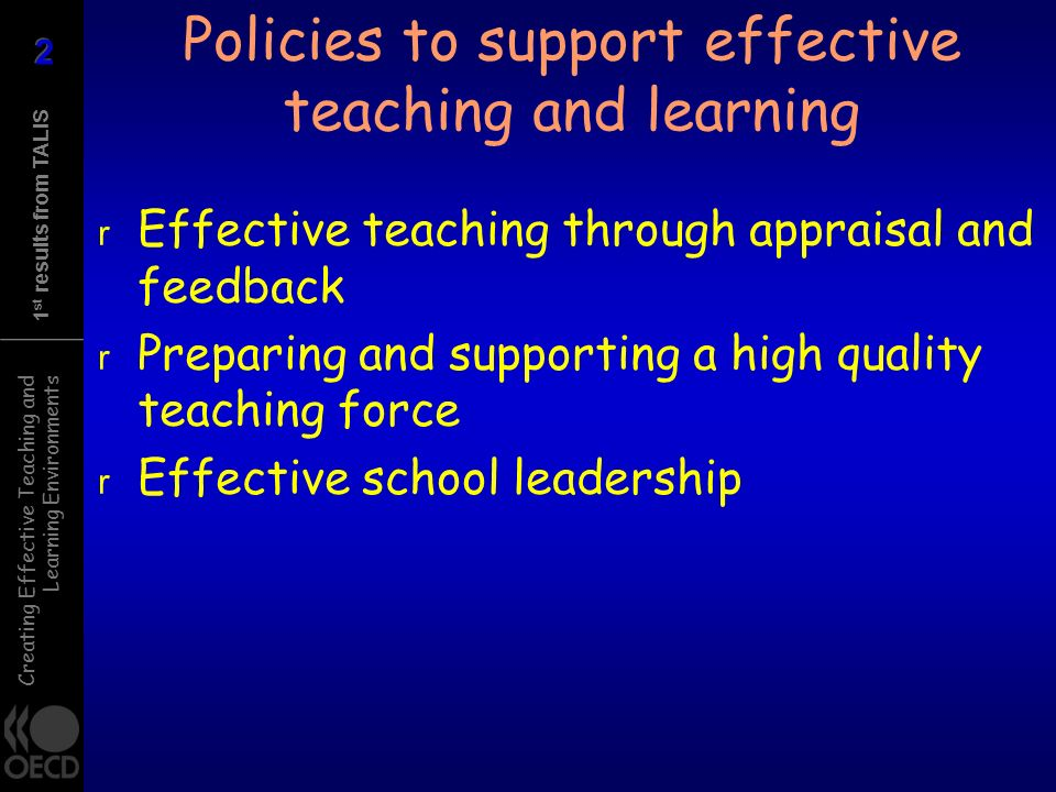 Creating Effective Teaching and Learning Environments 1 st results from TALIS Policies to support effective teaching and learning r Effective teaching through appraisal and feedback r Preparing and supporting a high quality teaching force r Effective school leadership