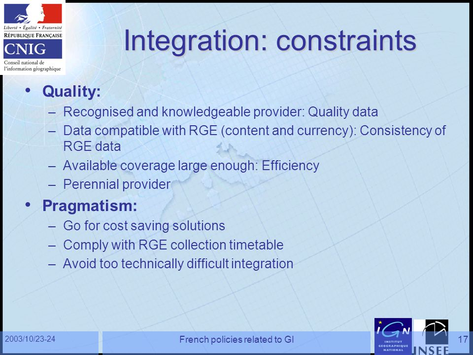 2003/10/23-24 French policies related to GI17 Integration: constraints Quality: –Recognised and knowledgeable provider: Quality data –Data compatible with RGE (content and currency): Consistency of RGE data –Available coverage large enough: Efficiency –Perennial provider Pragmatism: –Go for cost saving solutions –Comply with RGE collection timetable –Avoid too technically difficult integration