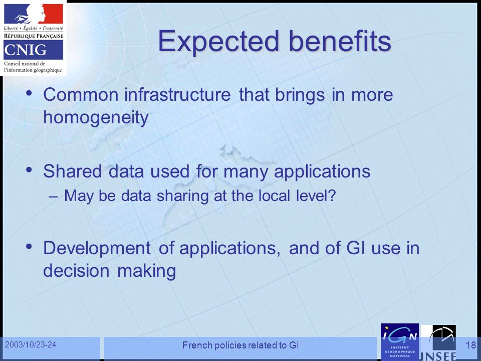 2003/10/23-24 French policies related to GI18 Expected benefits Common infrastructure that brings in more homogeneity Shared data used for many applications –May be data sharing at the local level.