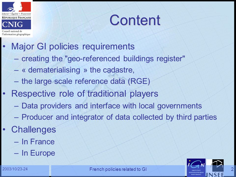 2003/10/23-24 French policies related to GI2 Content Major GI policies requirements –creating the geo-referenced buildings register –« dematerialising » the cadastre, –the large scale reference data (RGE) Respective role of traditional players –Data providers and interface with local governments –Producer and integrator of data collected by third parties Challenges –In France –In Europe