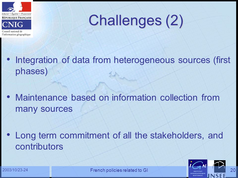 2003/10/23-24 French policies related to GI20 Challenges (2) Integration of data from heterogeneous sources (first phases) Maintenance based on information collection from many sources Long term commitment of all the stakeholders, and contributors