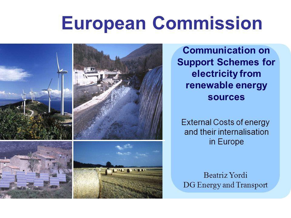 European Commission Communication on Support Schemes for electricity from renewable energy sources Beatriz Yordi DG Energy and Transport External Costs of energy and their internalisation in Europe