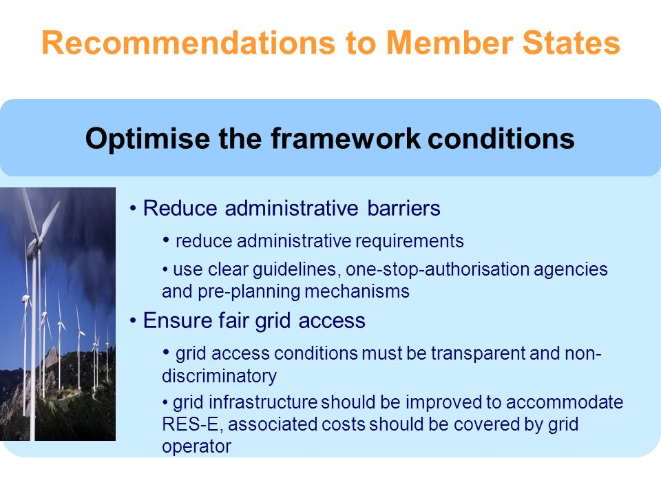 Optimise the framework conditions Reduce administrative barriers reduce administrative requirements use clear guidelines, one-stop-authorisation agencies and pre-planning mechanisms Ensure fair grid access grid access conditions must be transparent and non- discriminatory grid infrastructure should be improved to accommodate RES-E, associated costs should be covered by grid operator Recommendations to Member States